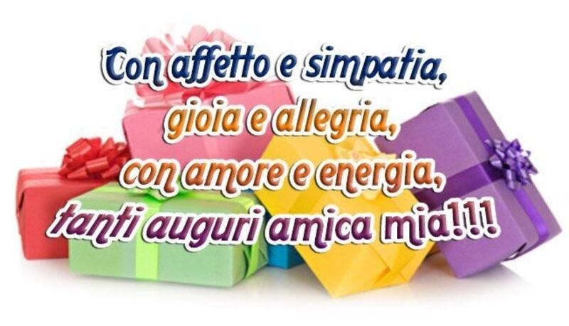Con affetto e simpatia, gioia e allegria, con amore e energia, tanti auguri amica mia!!!