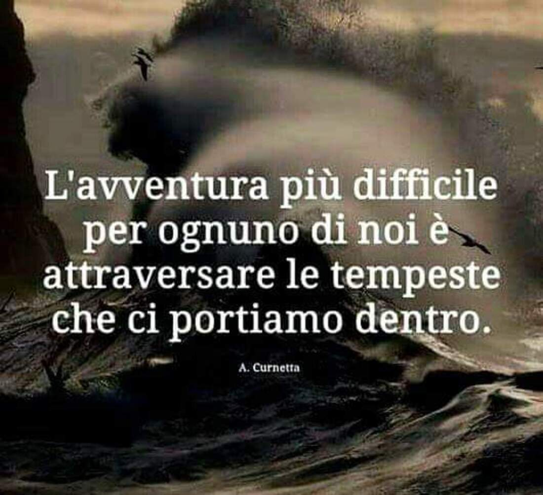 L'avventura più difficile per ognuno di noi è attraversare le tempeste che ci portiamo dentro.