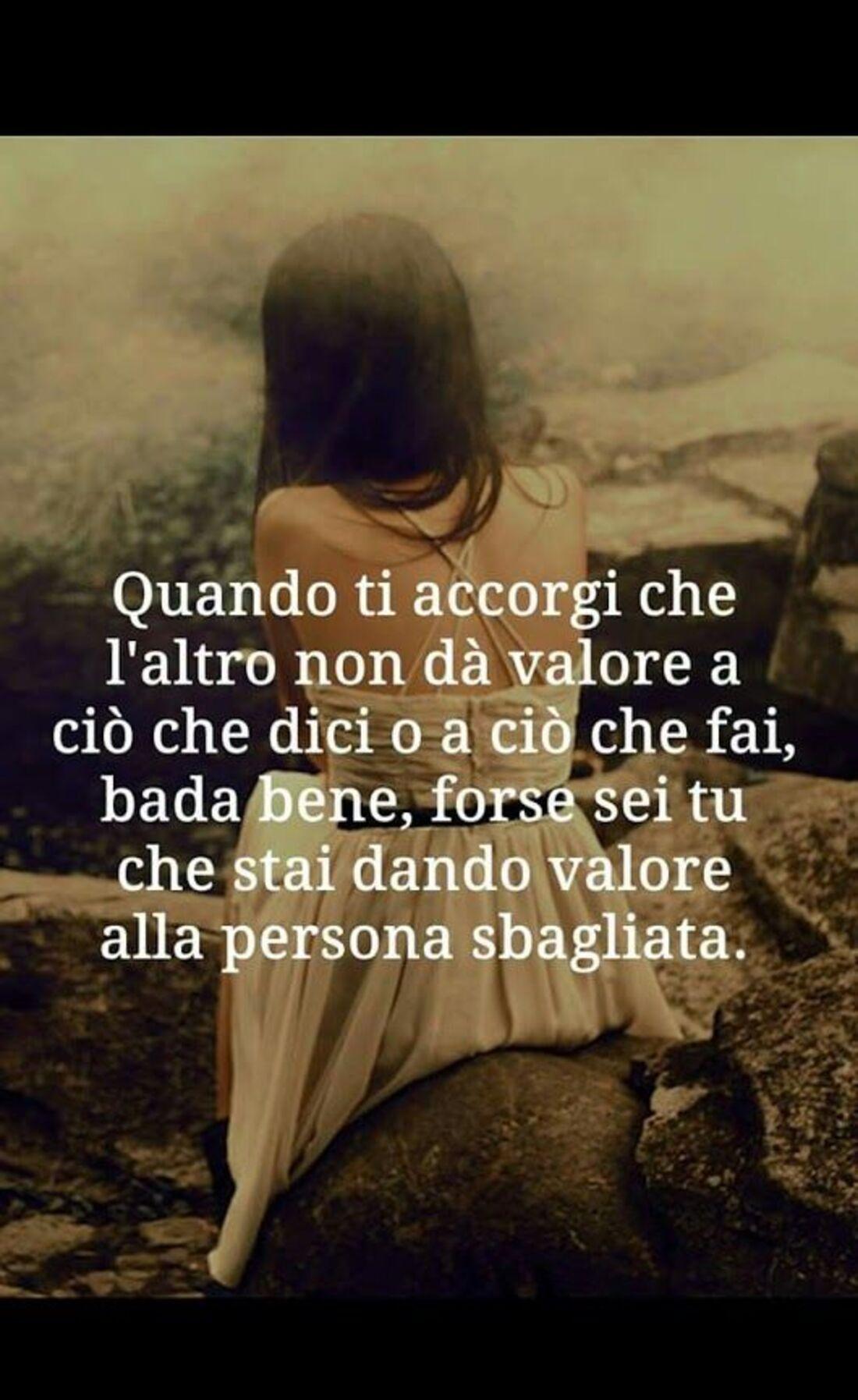 Quando ti accorgi che l'altro non dà valore a ciò che dici o ciò che fai, bada bene, forse sei tu che stai dando valore alla persona sbagliata