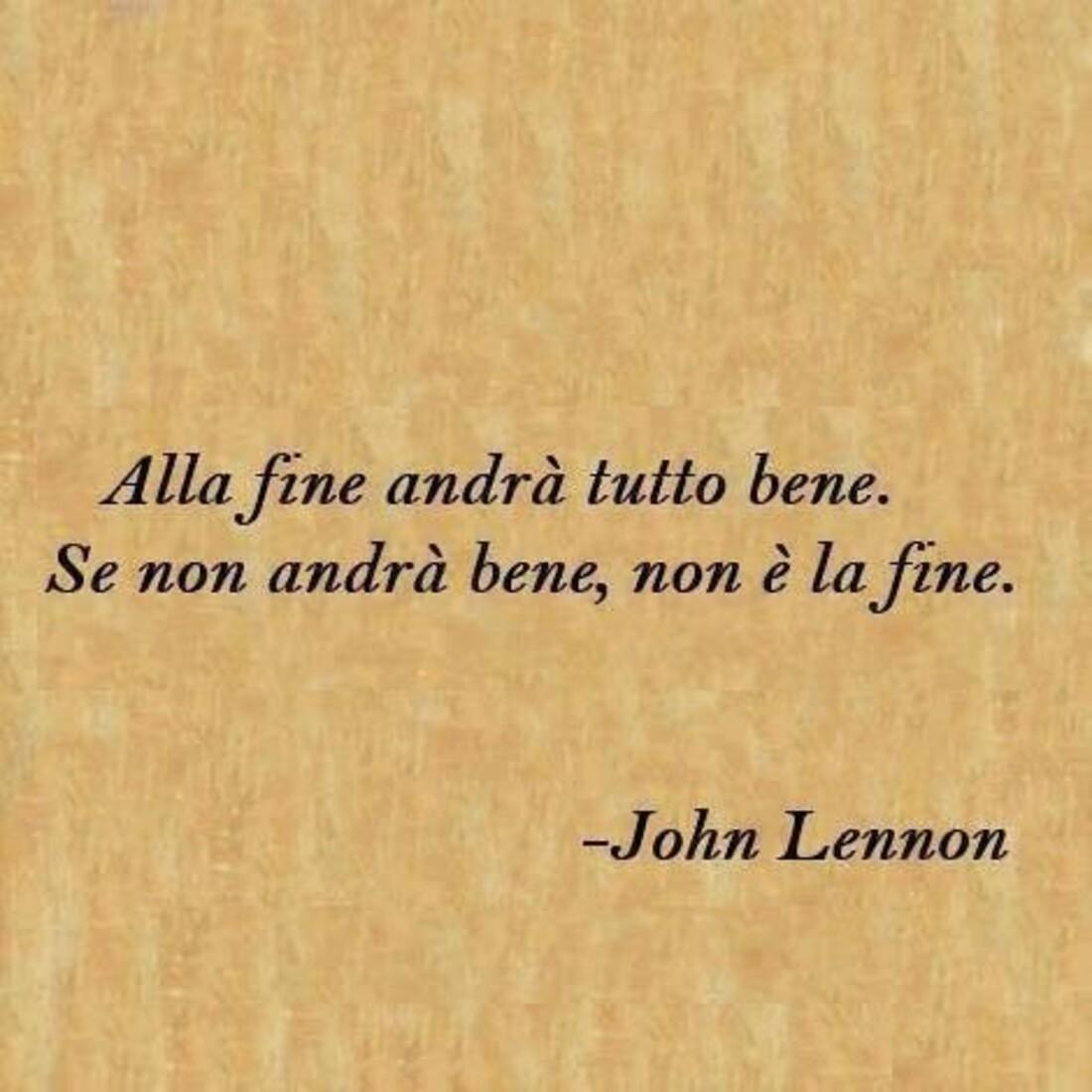 Alla fine andrà tutto bene, se nnon andrà bene, non è la fine. - John Lennon