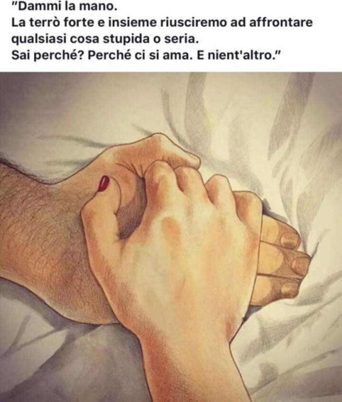 """""""Dammi la mano! la terrò forte e riusciremo ad affrontare qualsiasi cosa stupida o seria. Sai perchè? Perchè ci si ama. E nient'altro"""