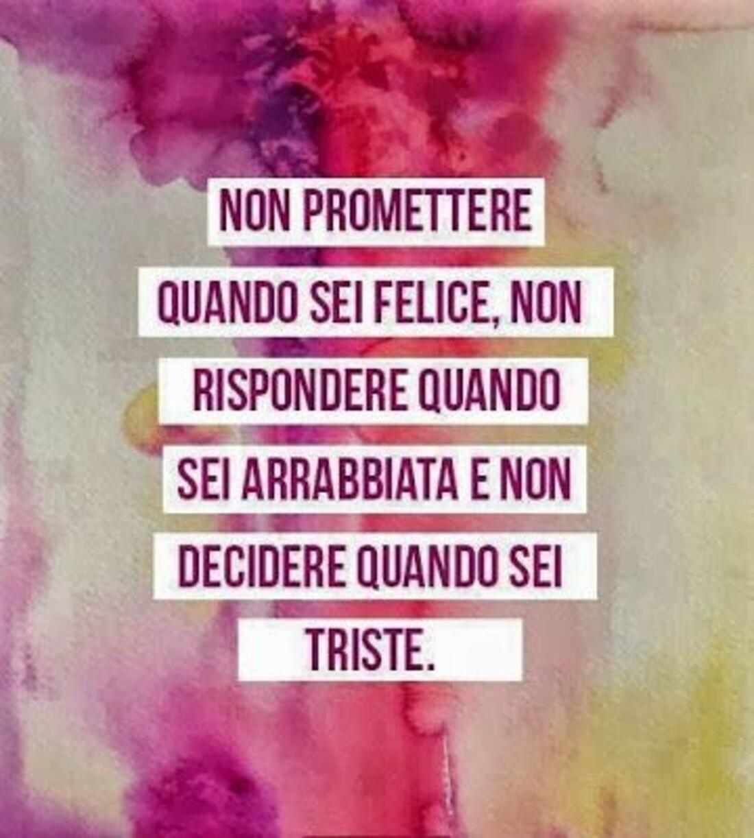 Non promettere quando sei felice, non rispondere quando sei arrabbiata e non decidere quando sei triste