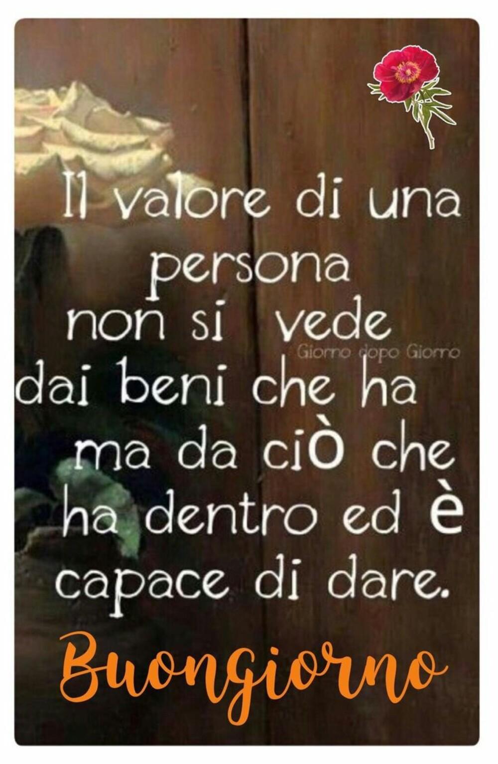 Il valore di una persona non si vede dai beni che ha ma da ciò che ha dentro ed è capace di dare. Buongiorno