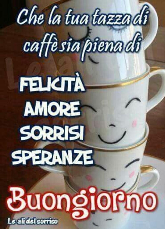 Che la tua tazza di caffè sia piena di FELICITà, AMORE; SORRISI; SPERANZE! Buongiorno