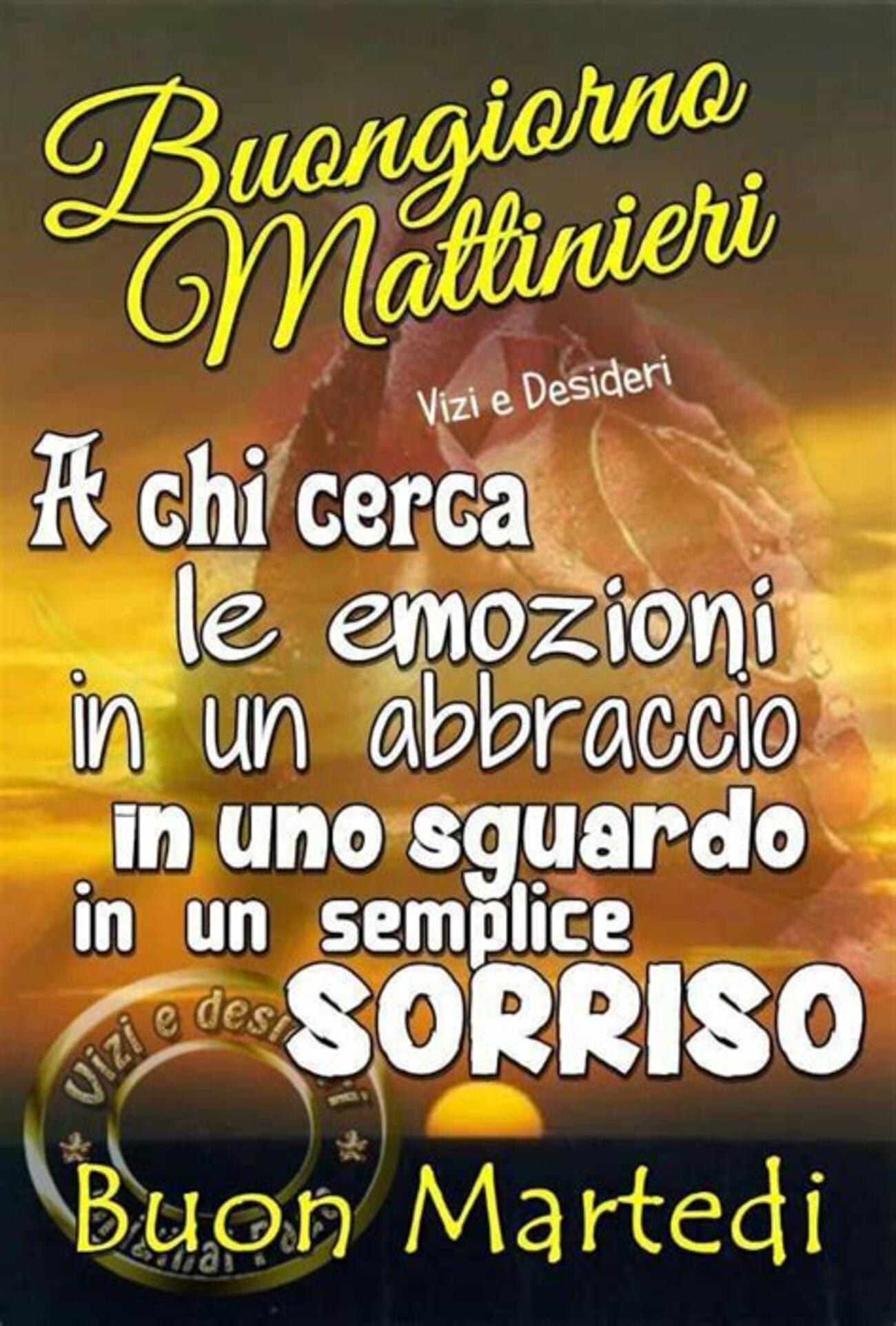 Buongiorno Mattinieri a chi cerca le emozioni in un abbraccio in uno sguardo in un semplice sorriso! Buon Martedì