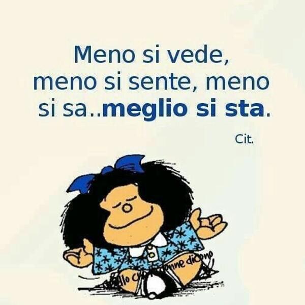 Meno si vede, meno si sente, meno si sa... meglio si sta. - Mafalda
