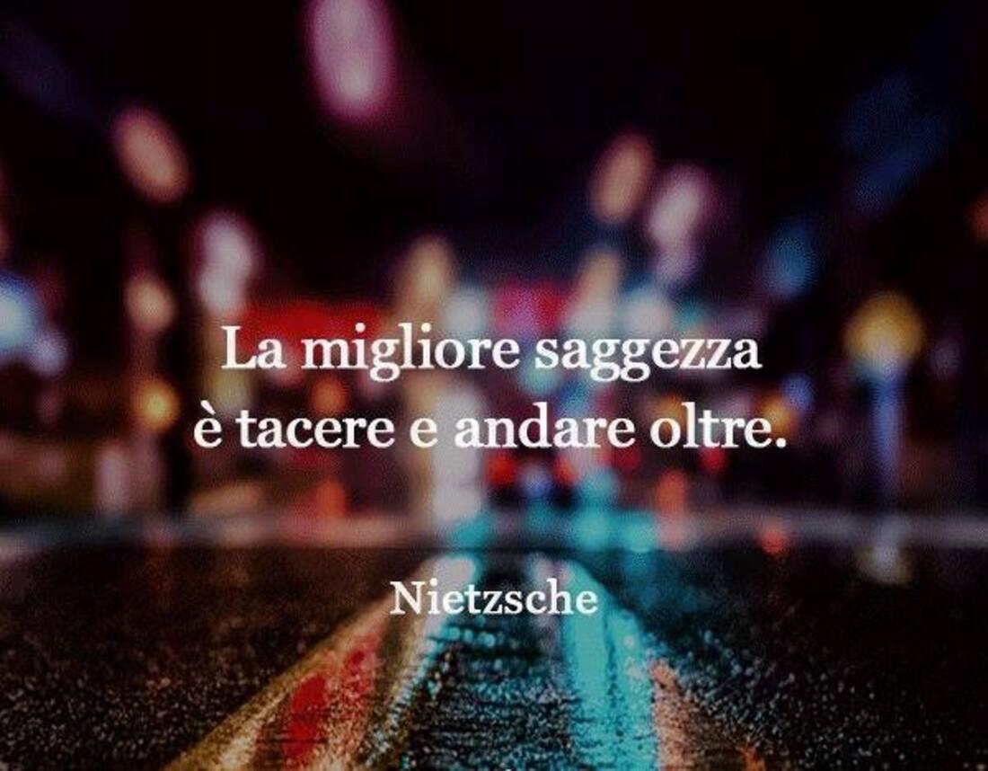 """""""La migliore saggezza è tacere e andare oltre."""" - Nietzsche"""