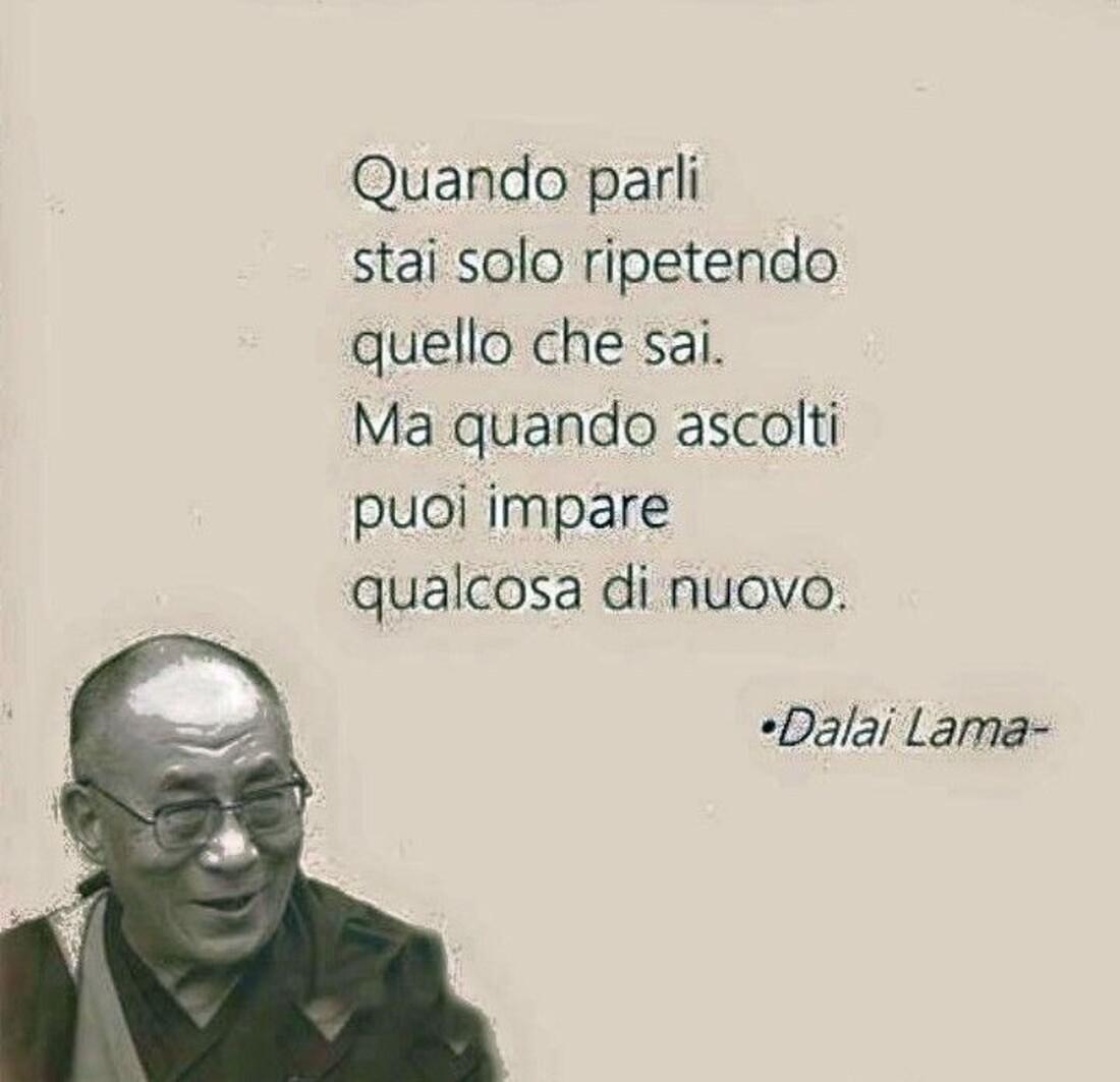 """""""Quando parli stai solo ripetendo quello che sai. Ma quando ascolti puoi imparare qualcosa di nuovo."""" - Dalai Lama"""