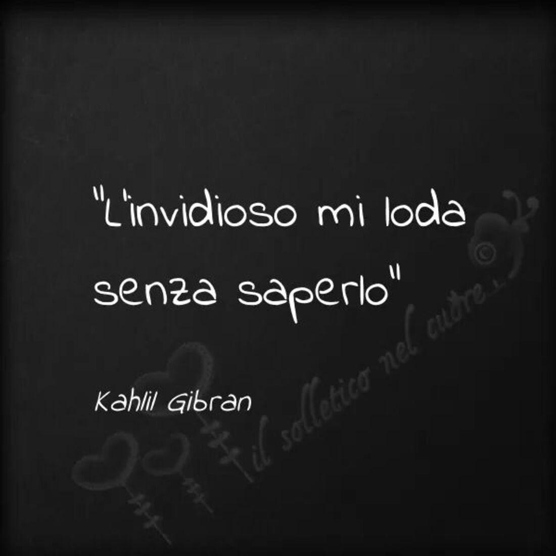 """L'invidioso mi loda senza saperlo."" - Kahlil Gibran"
