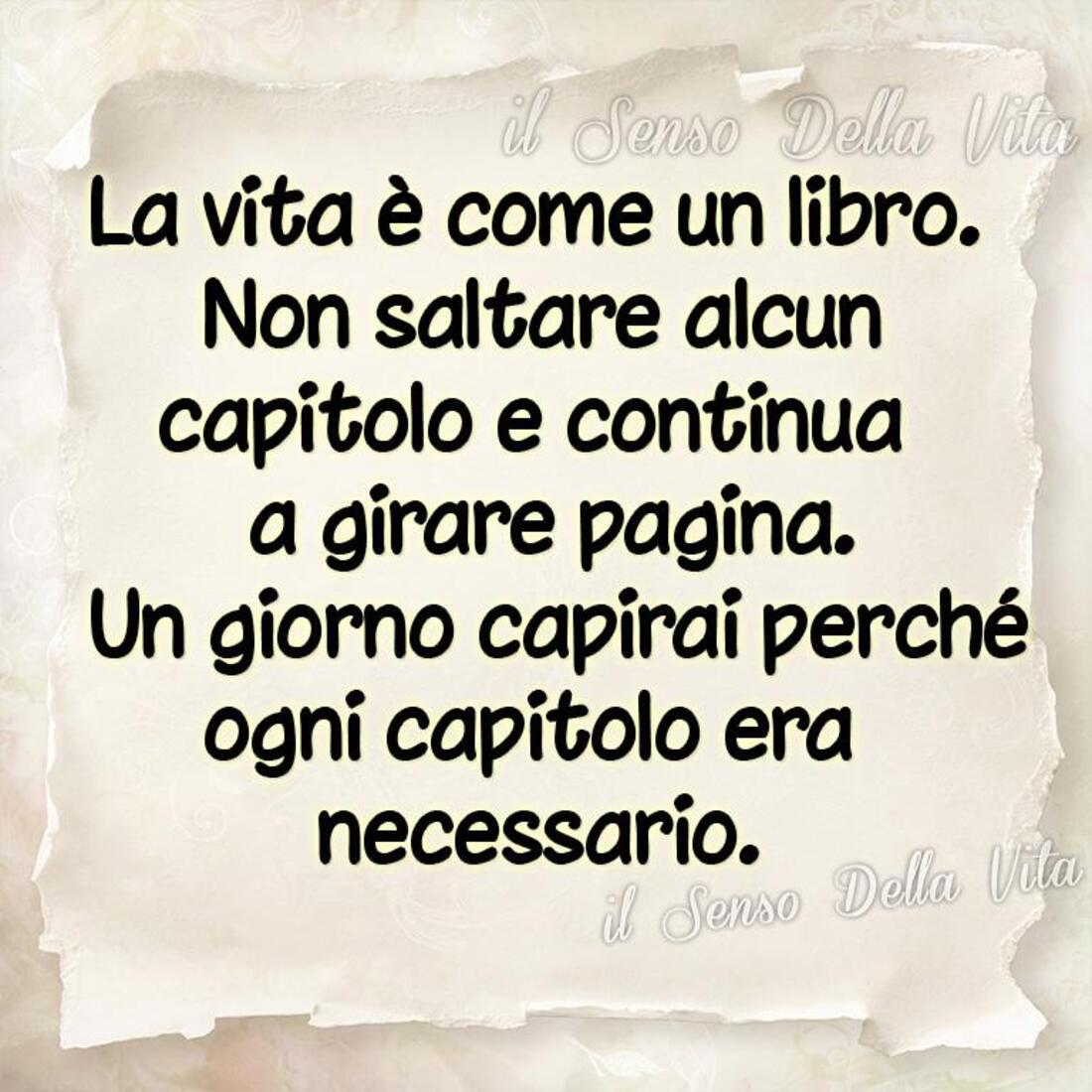 La vita è come un libro, non saltare alcun capitolo e continua a girare pagina. Un giorno capirai perchè ogni capitolo era necessario.