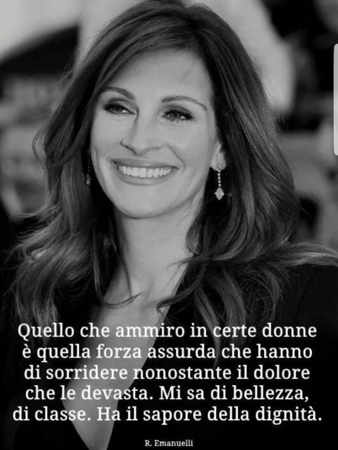 Quello che ammiro in certe donne è quella forza assurda che hanno di sorridere nonostante il dolore che le devasta. Mi sa di bellezza, di classe. Ha il sapore della dignità.